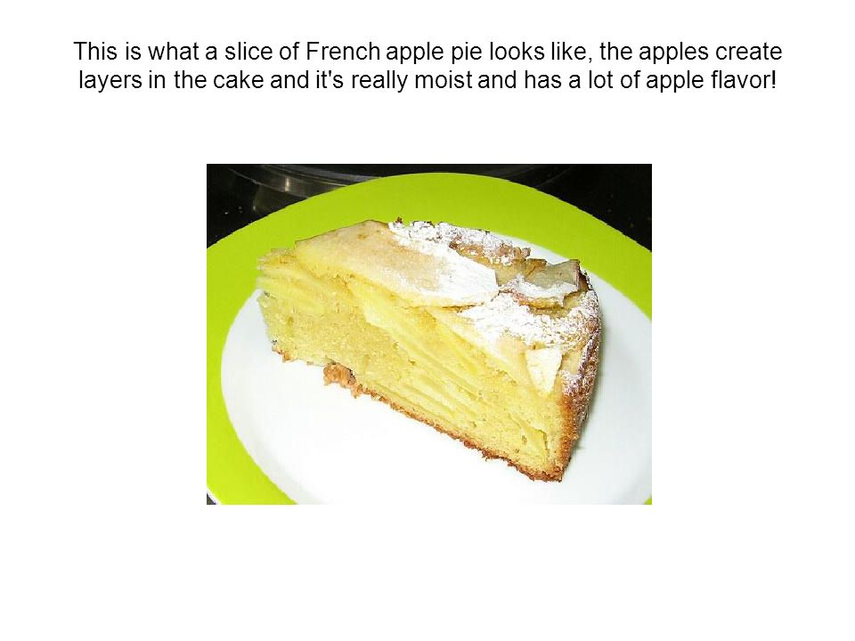 This is what a slice of French apple pie looks like, the apples create layers in the cake and it's really moist and has a lot of apple flavor!