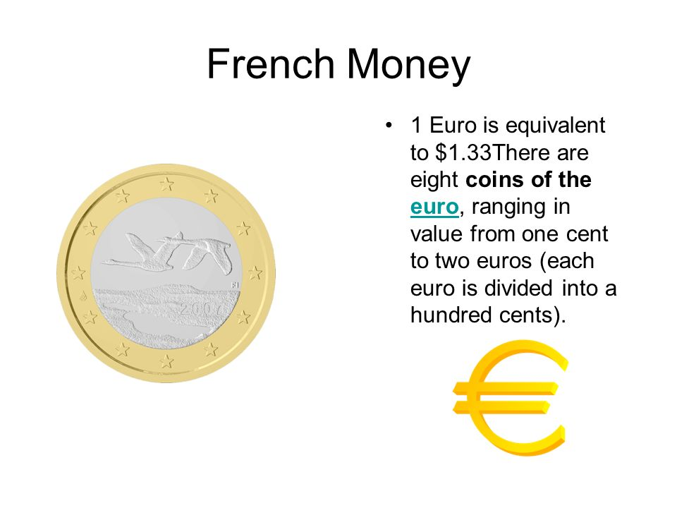 French Money 1 Euro is equivalent to $1.33There are eight coins of the euro, ranging in value from one cent to two euros (each euro is divided into a
