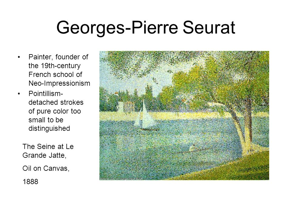 Georges-Pierre Seurat Painter, founder of the 19th-century French school of Neo-Impressionism Pointillism- detached strokes of pure color too small to