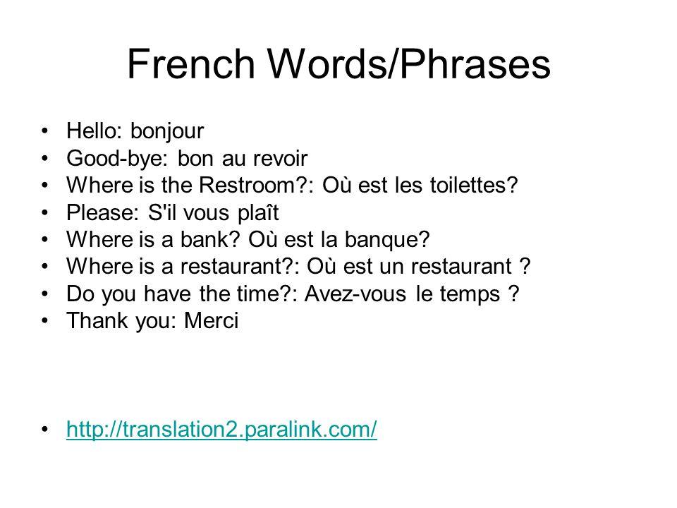French Words/Phrases Hello: bonjour Good-bye: bon au revoir Where is the Restroom?: Où est les toilettes? Please: S'il vous plaît Where is a bank? Où