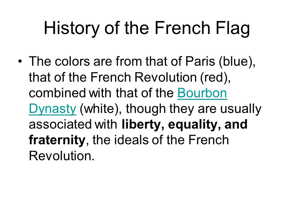 History of the French Flag The colors are from that of Paris (blue), that of the French Revolution (red), combined with that of the Bourbon Dynasty (w