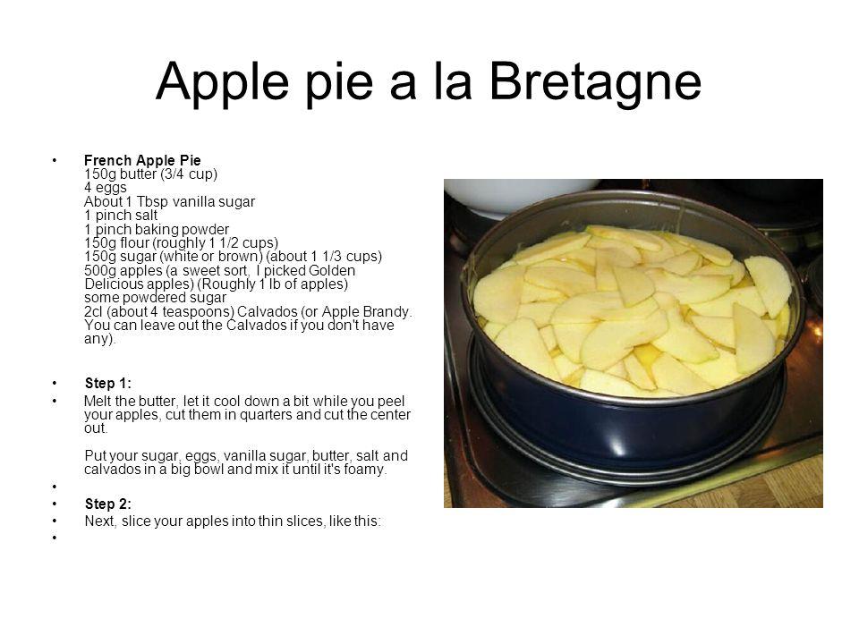 Apple pie a la Bretagne French Apple Pie 150g butter (3/4 cup) 4 eggs About 1 Tbsp vanilla sugar 1 pinch salt 1 pinch baking powder 150g flour (roughl