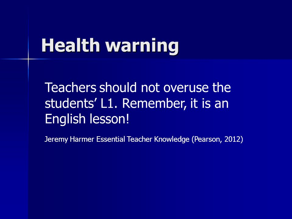 Health warning Teachers should not overuse the students L1. Remember, it is an English lesson! Jeremy Harmer Essential Teacher Knowledge (Pearson, 201