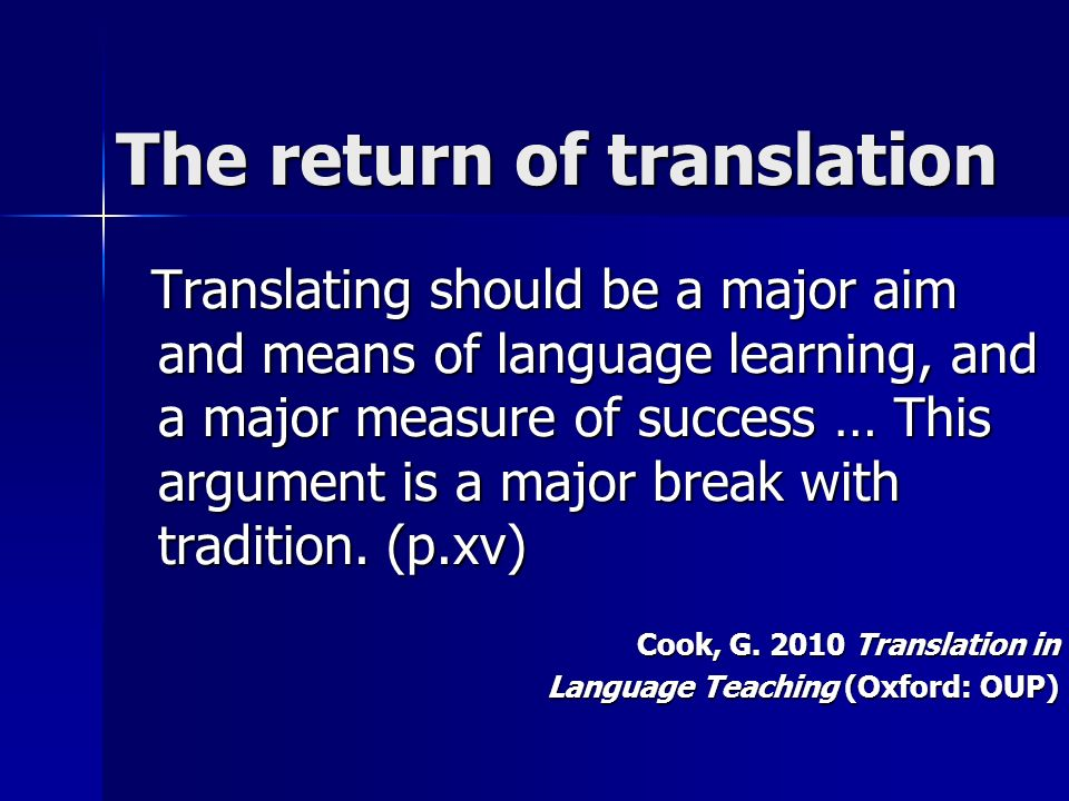 The return of translation Translating should be a major aim and means of language learning, and a major measure of success … This argument is a major break with tradition.