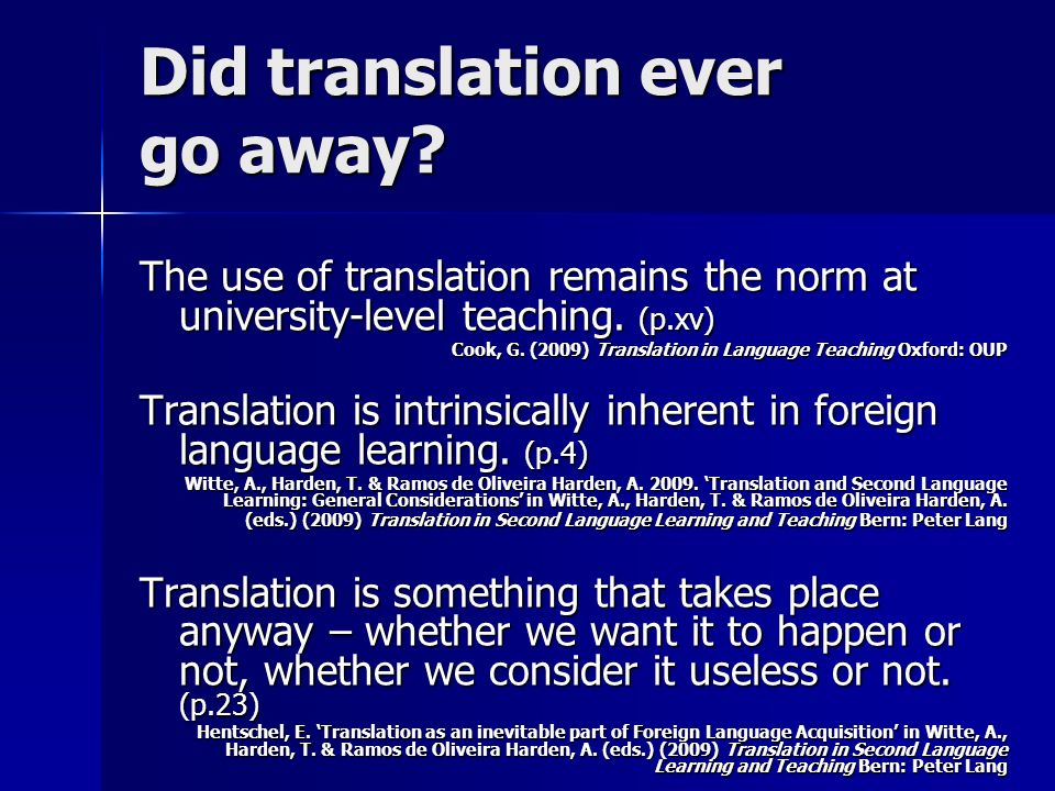 Did translation ever go away? The use of translation remains the norm at university-level teaching. (p.xv) Cook, G. (2009) Translation in Language Tea