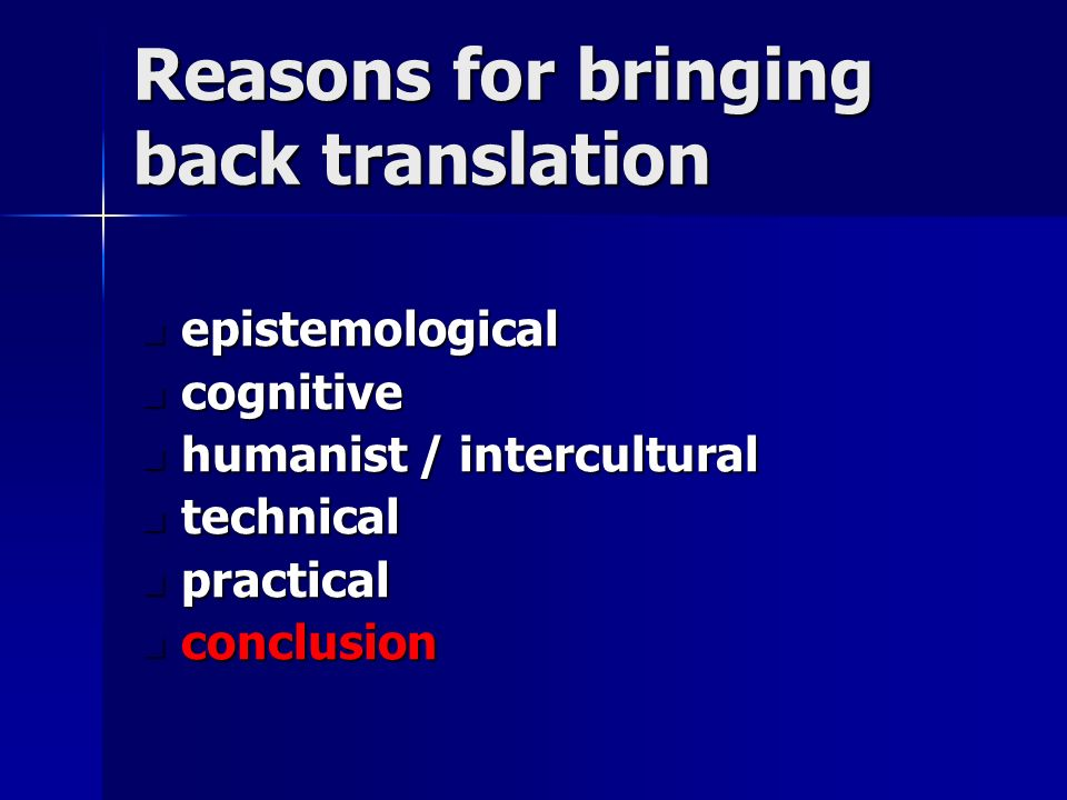 Reasons for bringing back translation epistemological epistemological cognitive cognitive humanist / intercultural humanist / intercultural technical technical practical practical conclusion conclusion