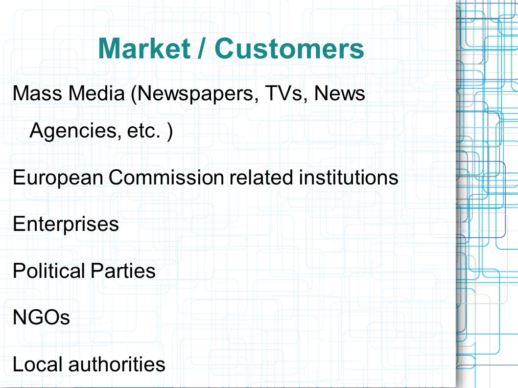 Market / Customers Mass Media (Newspapers, TVs, News Agencies, etc. ) European Commission related institutions Enterprises Political Parties NGOs Loca