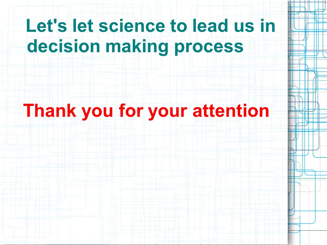 Thank you for your attention Let's let science to lead us in decision making process