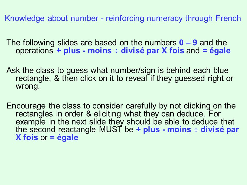 Knowledge about number - reinforcing numeracy through French The following slides are based on the numbers 0 – 9 and the operations + plus - moins divisé par X fois and = égale Ask the class to guess what number/sign is behind each blue rectangle, & then click on it to reveal if they guessed right or wrong.