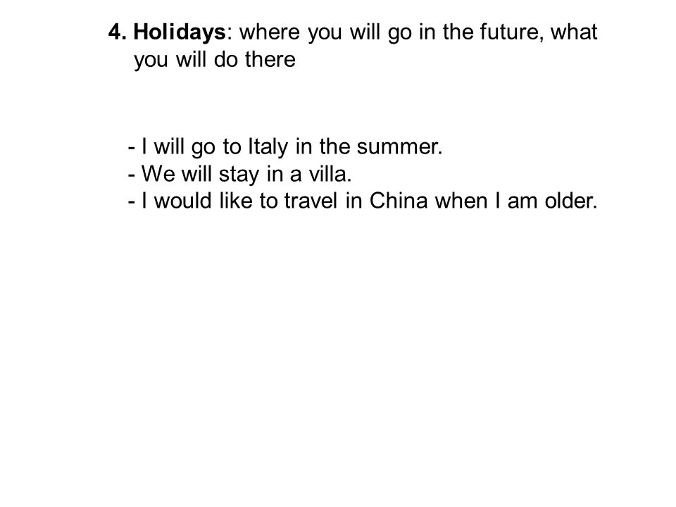 4. Holidays: where you will go in the future, what you will do there - I will go to Italy in the summer. - We will stay in a villa. - I would like to