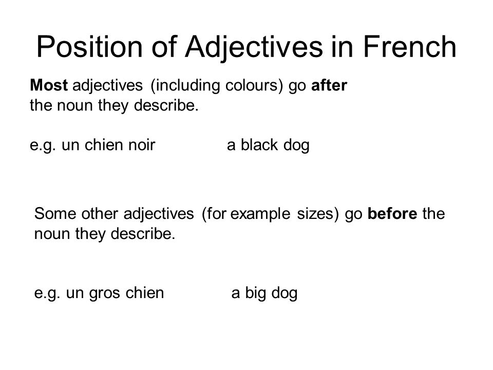 Position of Adjectives in French Most adjectives (including colours) go after the noun they describe. e.g. un chien noira black dog Some other adjecti
