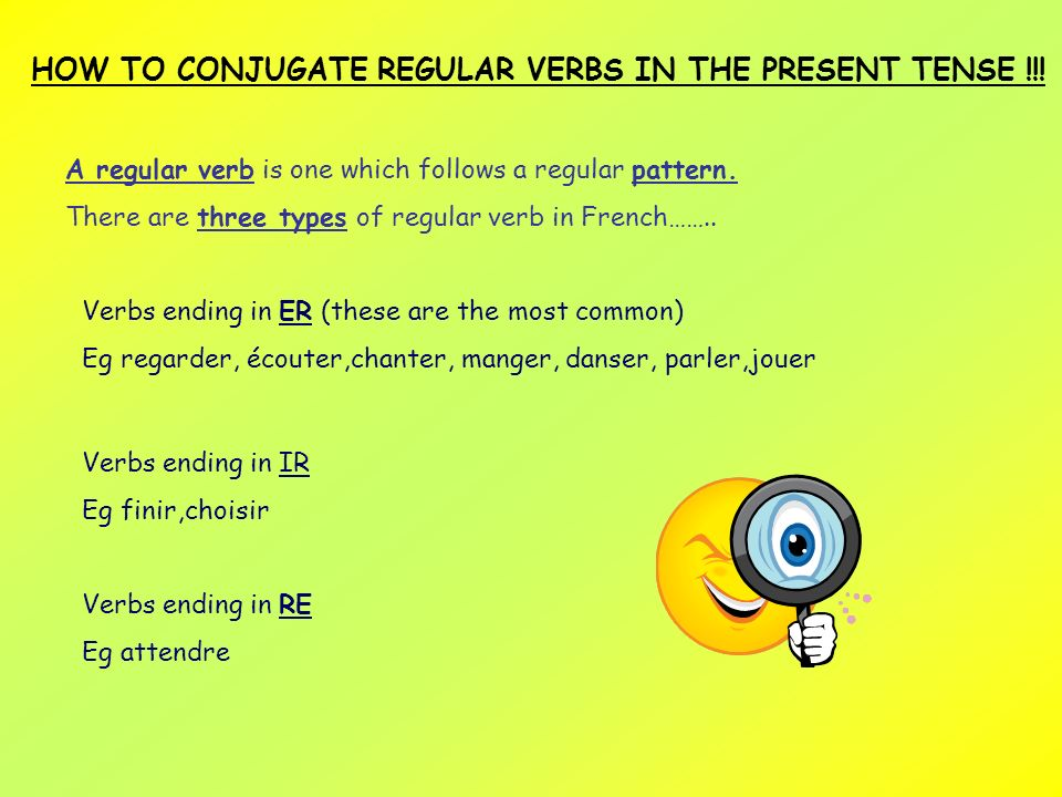 HOW TO CONJUGATE REGULAR VERBS IN THE PRESENT TENSE !!! A regular verb is one which follows a regular pattern. There are three types of regular verb i