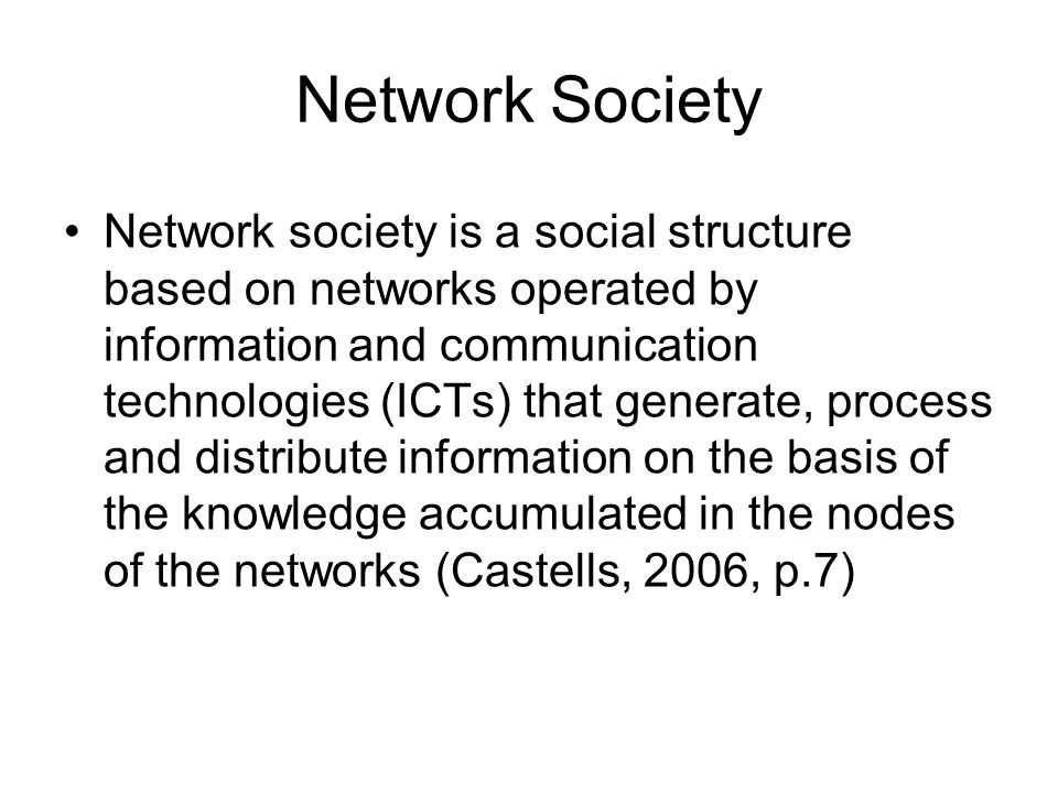 Network Society Network society is a social structure based on networks operated by information and communication technologies (ICTs) that generate, process and distribute information on the basis of the knowledge accumulated in the nodes of the networks (Castells, 2006, p.7)