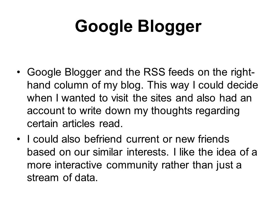 Google Blogger Google Blogger and the RSS feeds on the right- hand column of my blog.