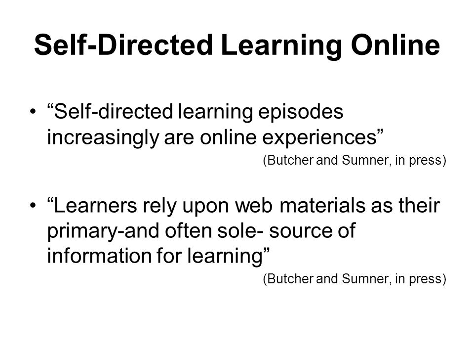 Self-Directed Learning Online Self-directed learning episodes increasingly are online experiences (Butcher and Sumner, in press) Learners rely upon web materials as their primary-and often sole- source of information for learning (Butcher and Sumner, in press)