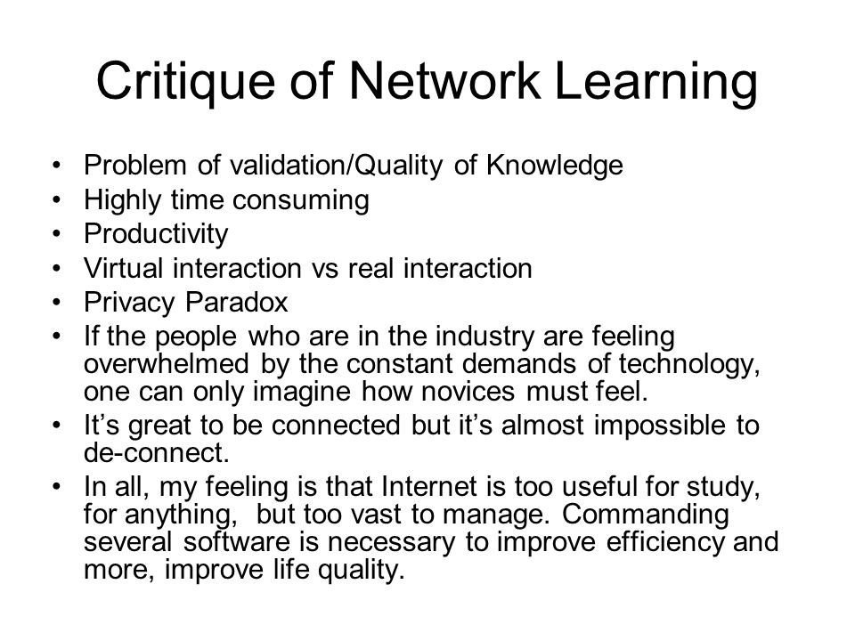 Critique of Network Learning Problem of validation/Quality of Knowledge Highly time consuming Productivity Virtual interaction vs real interaction Privacy Paradox If the people who are in the industry are feeling overwhelmed by the constant demands of technology, one can only imagine how novices must feel.