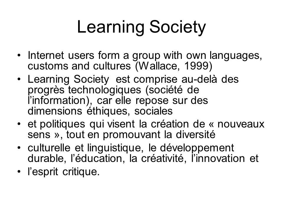Learning Society Internet users form a group with own languages, customs and cultures (Wallace, 1999) Learning Society est comprise au-delà des progrè