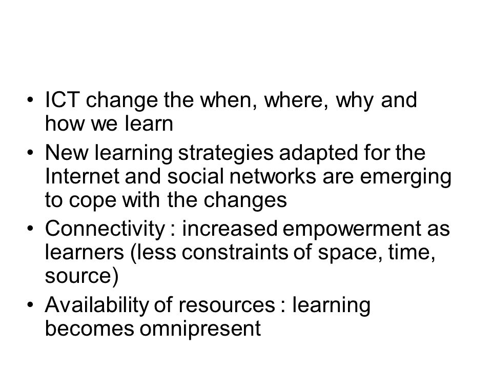ICT change the when, where, why and how we learn New learning strategies adapted for the Internet and social networks are emerging to cope with the changes Connectivity : increased empowerment as learners (less constraints of space, time, source) Availability of resources : learning becomes omnipresent