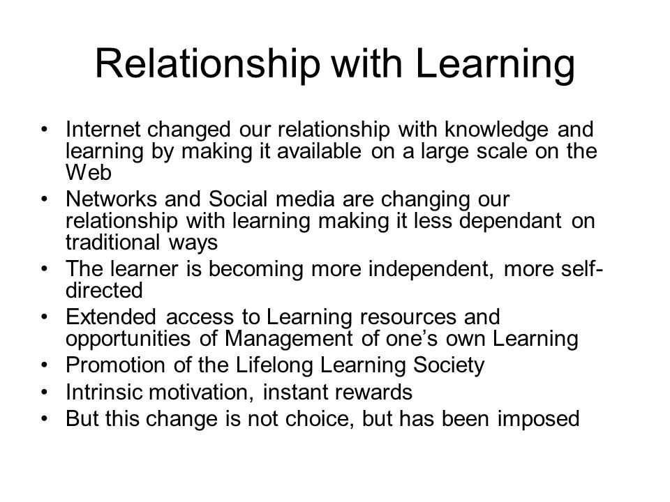 Relationship with Learning Internet changed our relationship with knowledge and learning by making it available on a large scale on the Web Networks and Social media are changing our relationship with learning making it less dependant on traditional ways The learner is becoming more independent, more self- directed Extended access to Learning resources and opportunities of Management of ones own Learning Promotion of the Lifelong Learning Society Intrinsic motivation, instant rewards But this change is not choice, but has been imposed