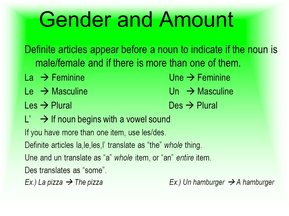 Gender and Amount Definite articles appear before a noun to indicate if the noun is male/female and if there is more than one of them. La FeminineUne