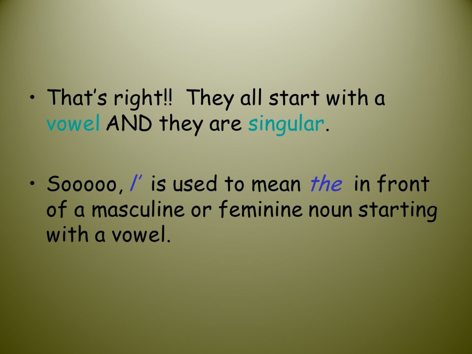 Thats right!! They all start with a vowel AND they are singular. Sooooo, l is used to mean the in front of a masculine or feminine noun starting with