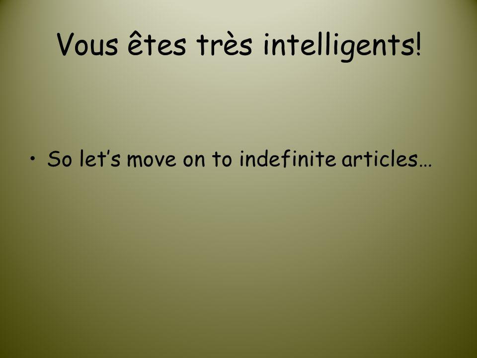 Vous êtes très intelligents! So lets move on to indefinite articles…