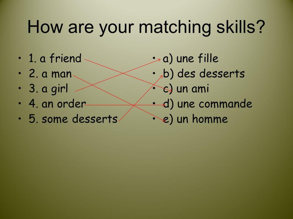 How are your matching skills? 1. a friend 2. a man 3. a girl 4. an order 5. some desserts a) une fille b) des desserts c) un ami d) une commande e) un