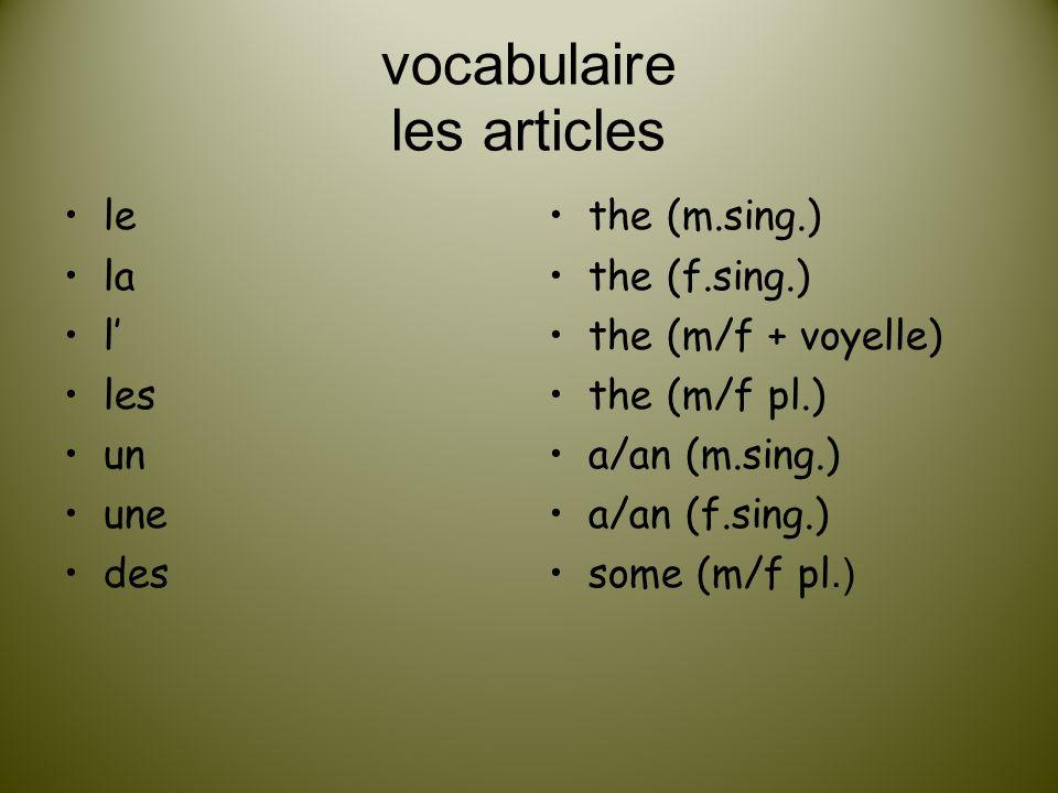 vocabulaire les articles le la l les un une des the (m.sing.) the (f.sing.) the (m/f + voyelle) the (m/f pl.) a/an (m.sing.) a/an (f.sing.) some (m/f