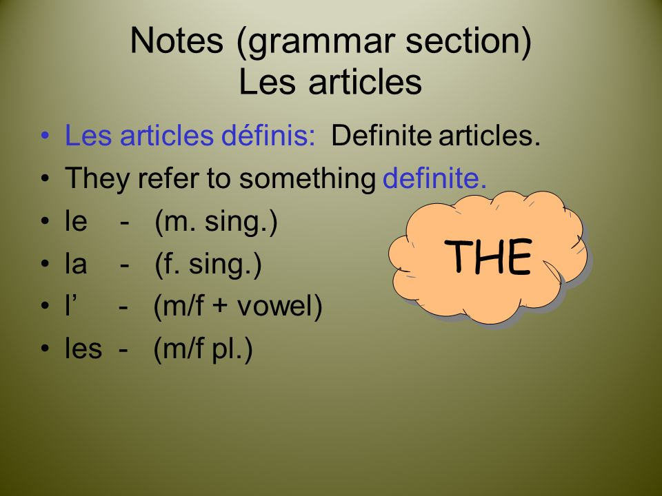 Notes (grammar section) Les articles Les articles définis: Definite articles. They refer to something definite. le - (m. sing.) la - (f. sing.) l - (m