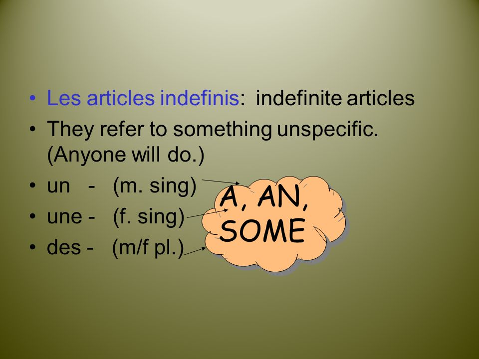 Les articles indefinis: indefinite articles They refer to something unspecific. (Anyone will do.) un - (m. sing) une - (f. sing) des - (m/f pl.) A, AN