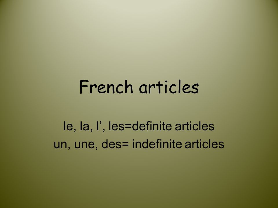 French articles le, la, l, les=definite articles un, une, des= indefinite articles