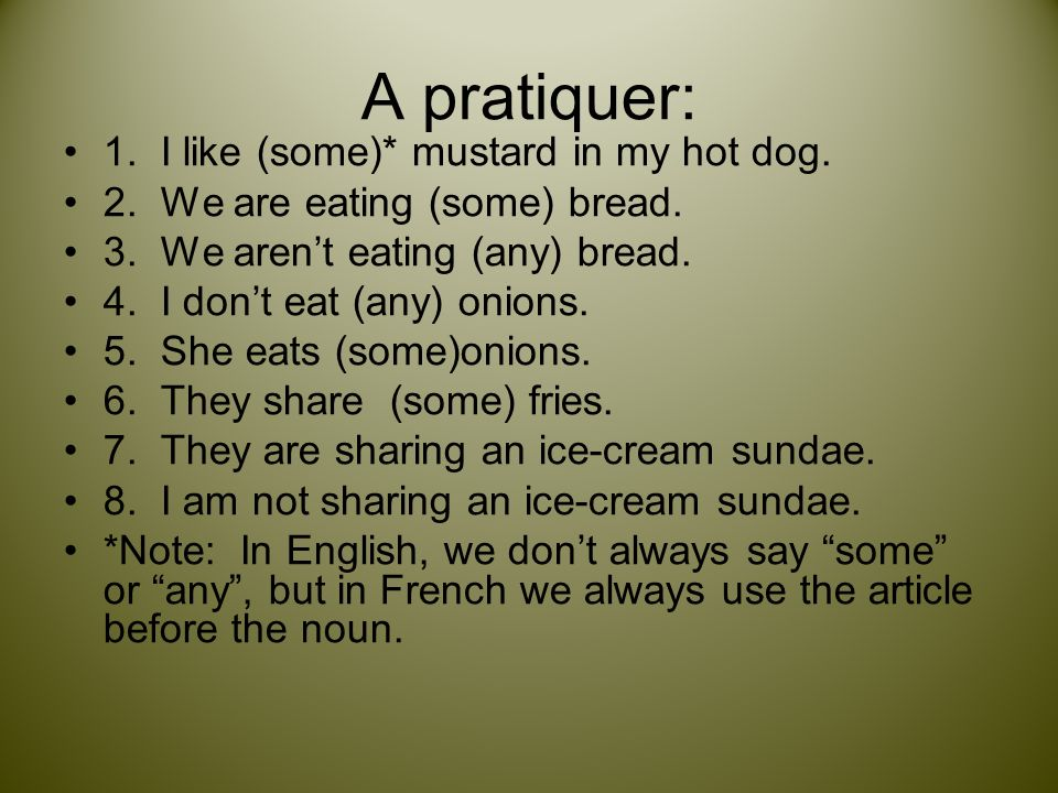 A pratiquer: 1. I like (some)* mustard in my hot dog. 2. We are eating (some) bread. 3. We arent eating (any) bread. 4. I dont eat (any) onions. 5. Sh