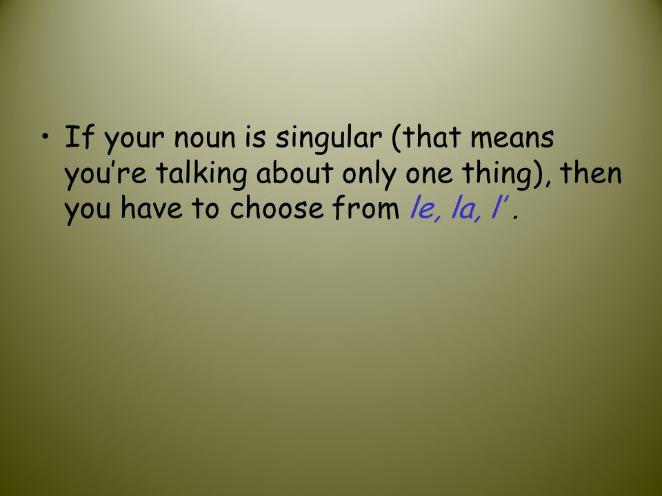 If your noun is singular (that means youre talking about only one thing), then you have to choose from le, la, l.