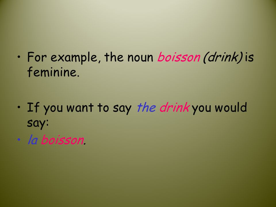 For example, the noun boisson (drink) is feminine. If you want to say the drink you would say: la boisson.