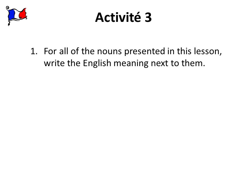 Activité 3 1.For all of the nouns presented in this lesson, write the English meaning next to them.