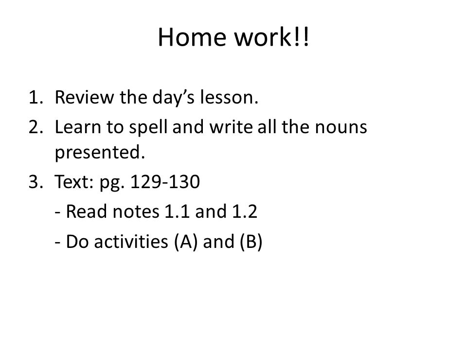 Home work!! 1.Review the days lesson. 2.Learn to spell and write all the nouns presented. 3.Text: pg. 129-130 - Read notes 1.1 and 1.2 - Do activities