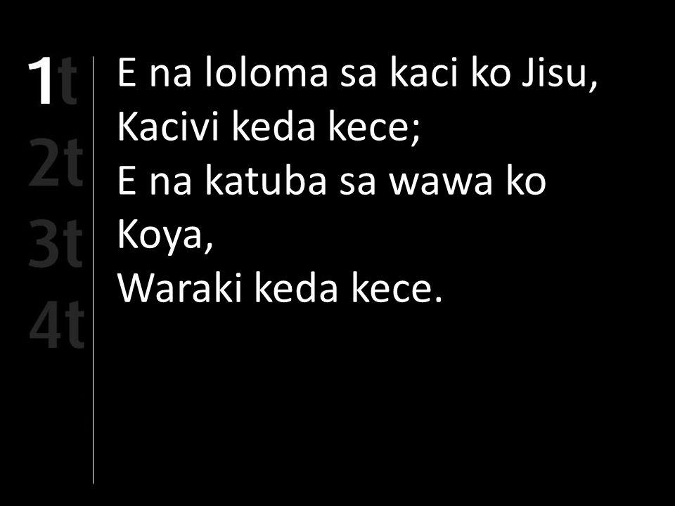 E na loloma sa kaci ko Jisu, Kacivi keda kece; E na katuba sa wawa ko Koya, Waraki keda kece.