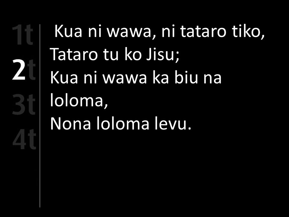 Kua ni wawa, ni tataro tiko, Tataro tu ko Jisu; Kua ni wawa ka biu na loloma, Nona loloma levu.