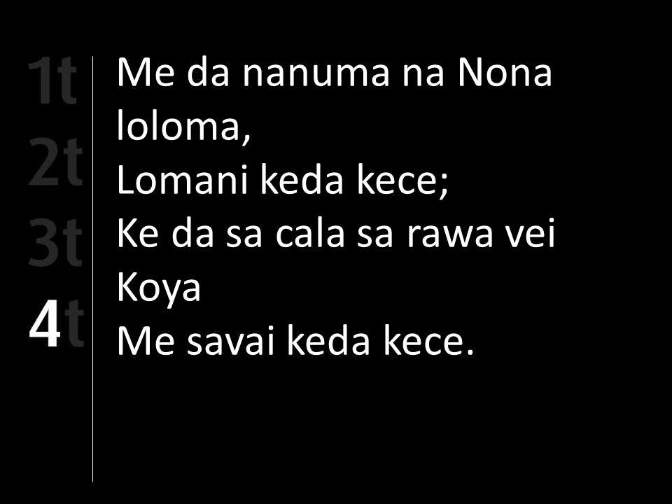 Me da nanuma na Nona loloma, Lomani keda kece; Ke da sa cala sa rawa vei Koya Me savai keda kece.