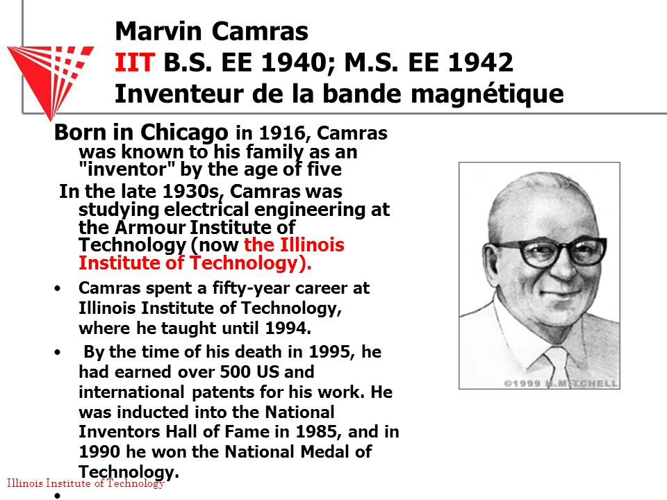 Illinois Institute of Technology Marvin Camras IIT B.S. EE 1940; M.S. EE 1942 Inventeur de la bande magnétique Born in Chicago in 1916, Camras was kno
