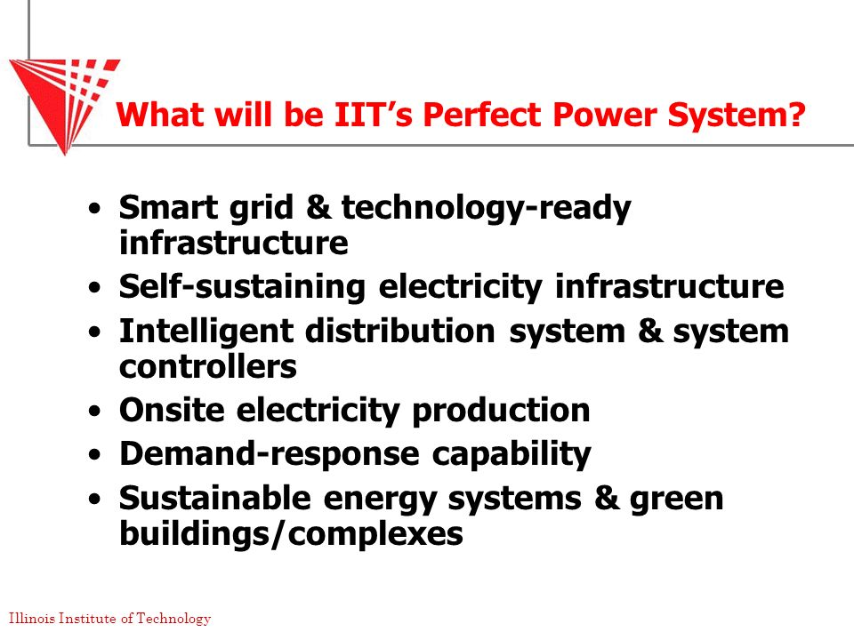 Illinois Institute of Technology What will be IITs Perfect Power System? Smart grid & technology-ready infrastructure Self-sustaining electricity infr