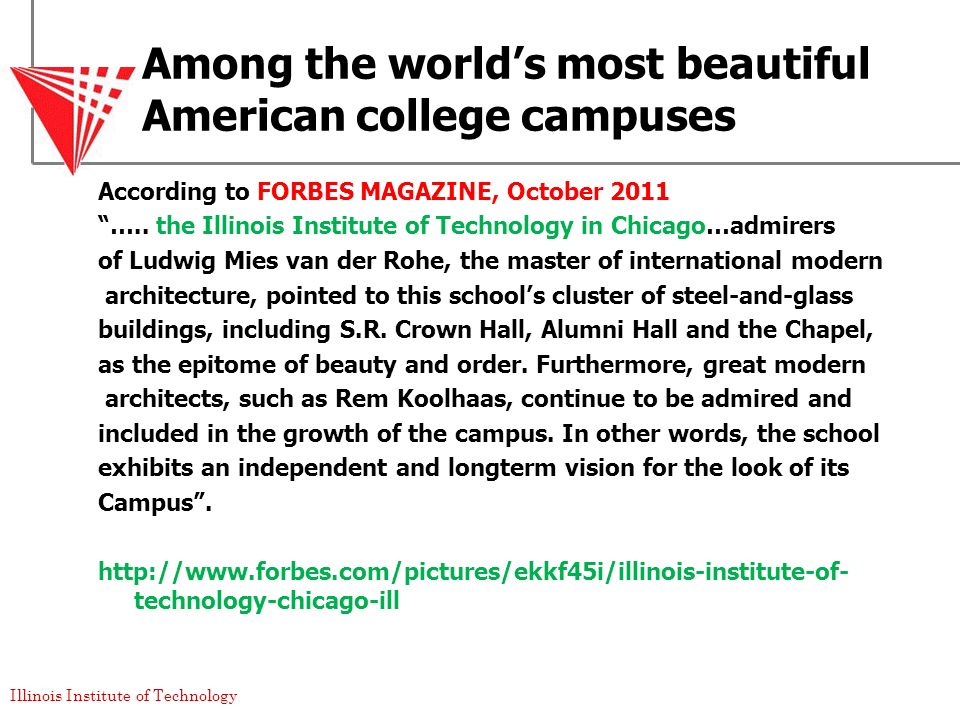 Illinois Institute of Technology Among the worlds most beautiful American college campuses According to FORBES MAGAZINE, October 2011 ….. the Illinois