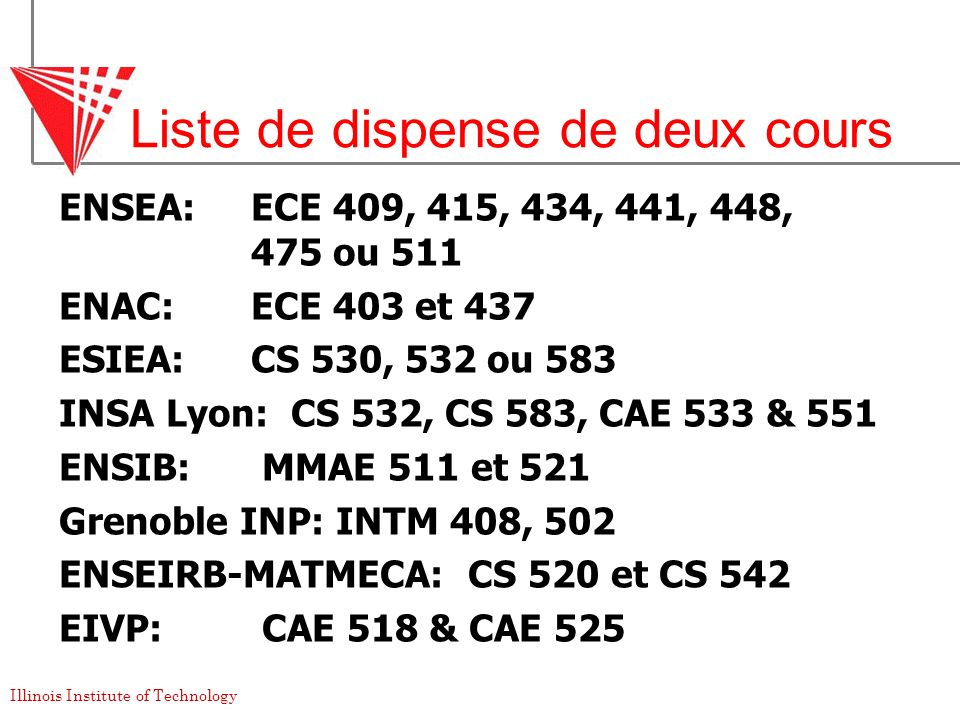 Illinois Institute of Technology Liste de dispense de deux cours ENSEA: ECE 409, 415, 434, 441, 448, 475 ou 511 ENAC: ECE 403 et 437 ESIEA: CS 530, 53
