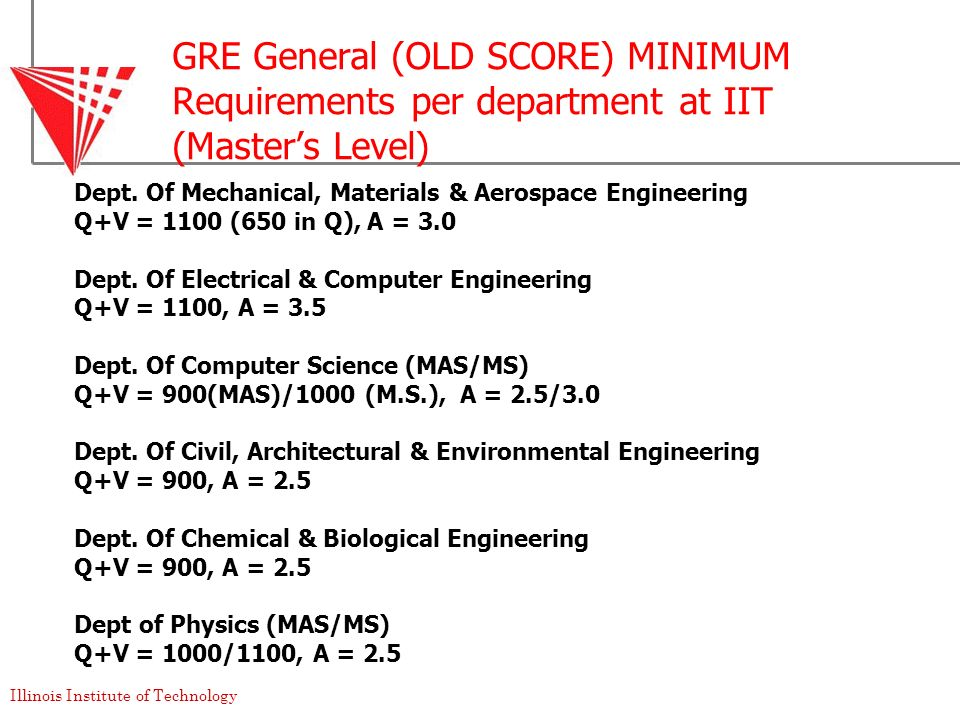 Illinois Institute of Technology GRE General (OLD SCORE) MINIMUM Requirements per department at IIT (Masters Level) Dept. Of Mechanical, Materials & A