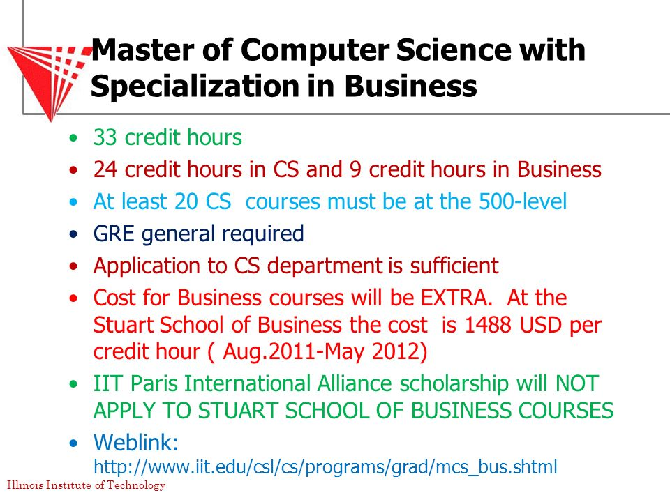 Illinois Institute of Technology Master of Computer Science with Specialization in Business 33 credit hours 24 credit hours in CS and 9 credit hours i