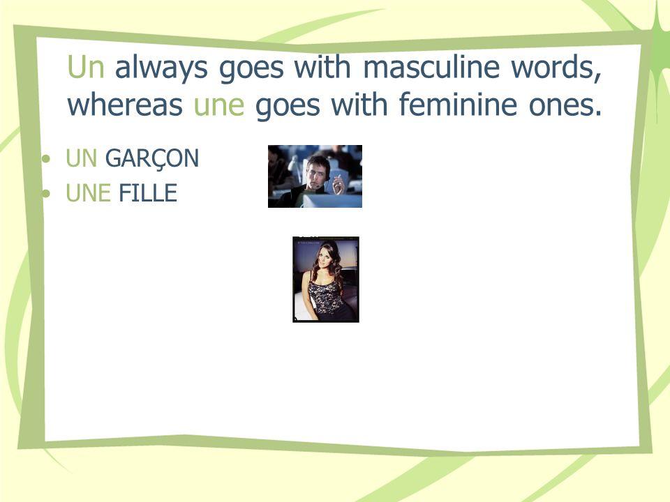 Un always goes with masculine words, whereas une goes with feminine ones. UN GARÇON UNE FILLE