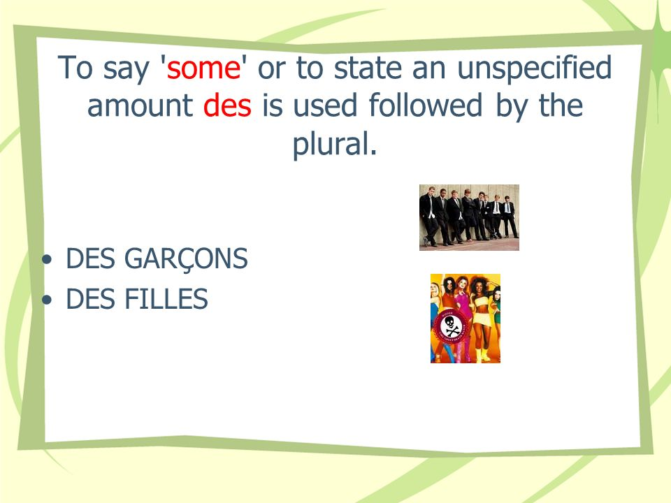 To say 'some' or to state an unspecified amount des is used followed by the plural. DES GARÇONS DES FILLES