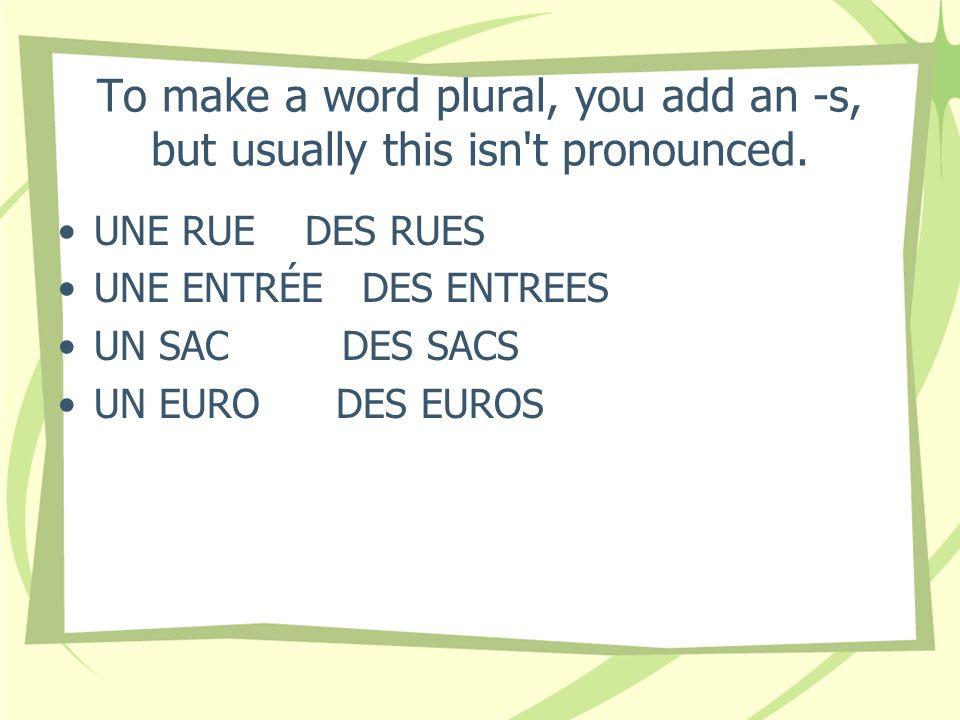 To make a word plural, you add an -s, but usually this isn't pronounced. UNE RUE DES RUES UNE ENTRÉE DES ENTREES UN SAC DES SACS UN EURO DES EUROS