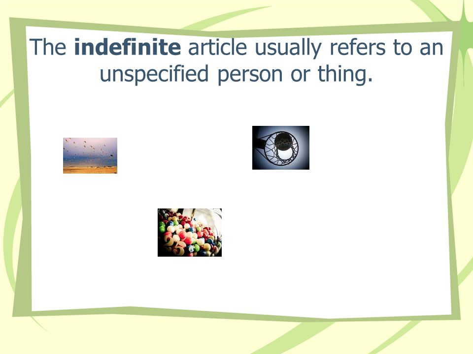 The indefinite article usually refers to an unspecified person or thing.