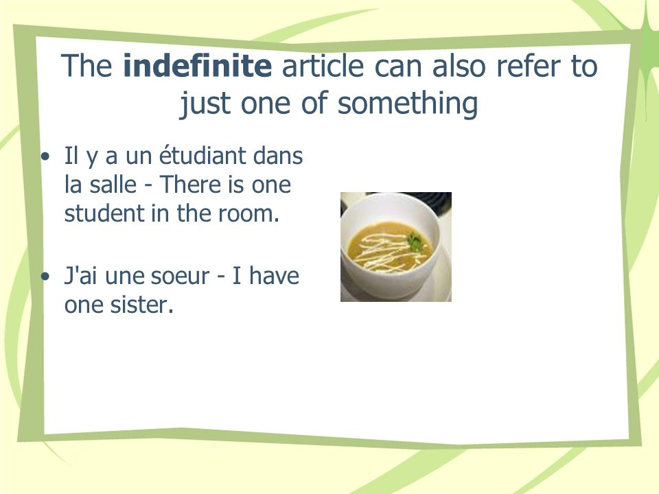 The indefinite article can also refer to just one of something Il y a un étudiant dans la salle - There is one student in the room. J'ai une soeur - I